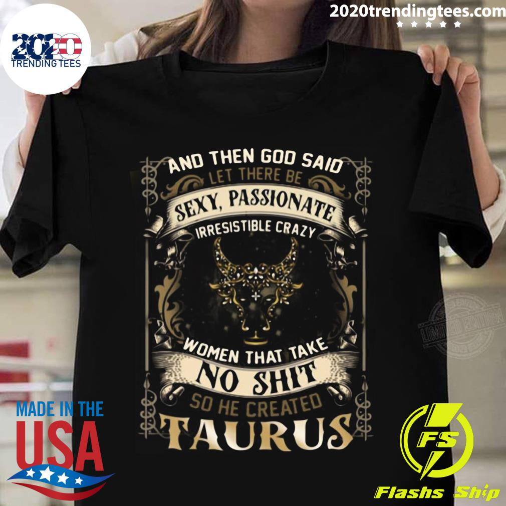 And Then God Said Let There Be Sexy Passionate Irresistible Crazy Women So He Created Taurus Zodiac shirt