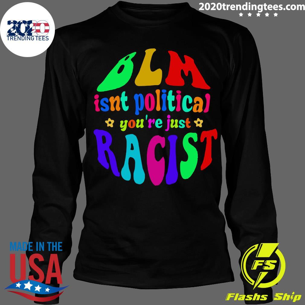 BLM Isnt Political You're Just Racist Shirt Longsleeve