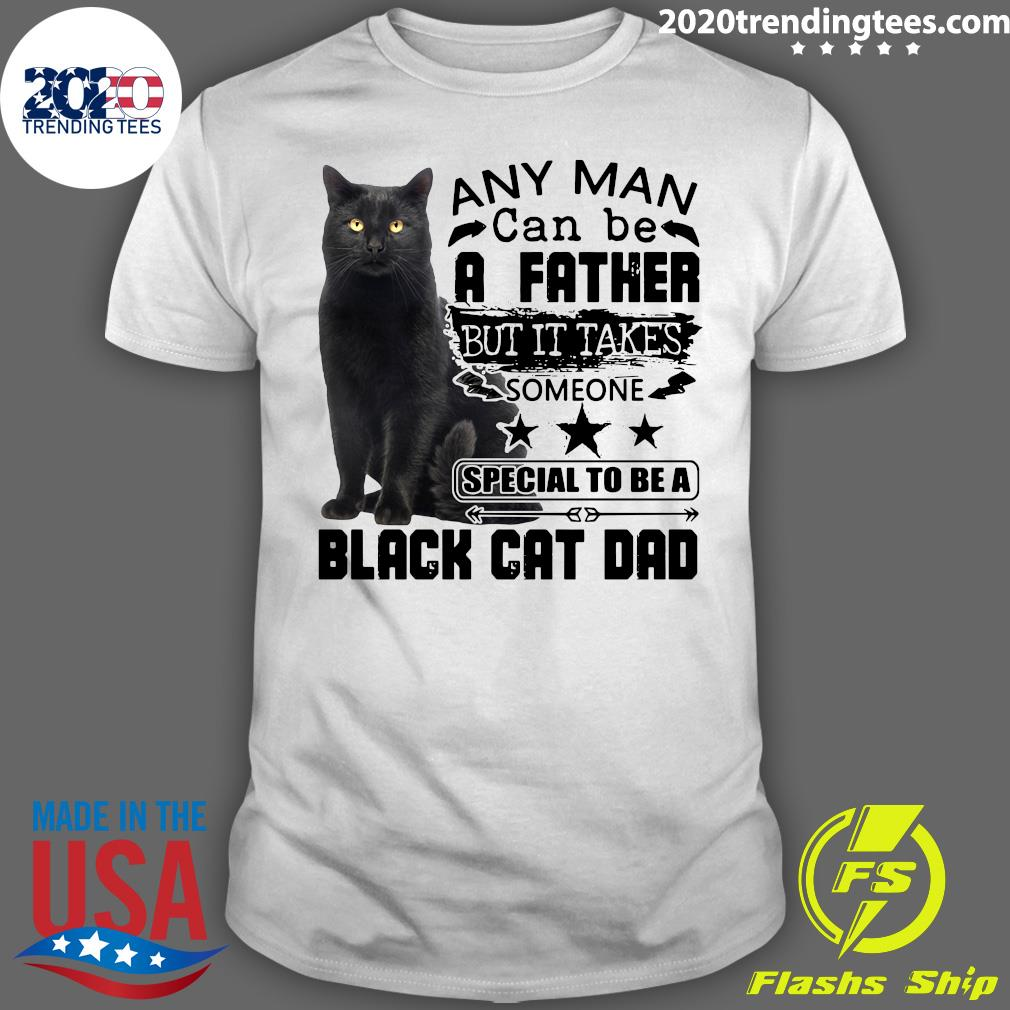 Cat Any Man Can be A Father But It Takes Someone Special To Be A Black Cat Dad Shirt