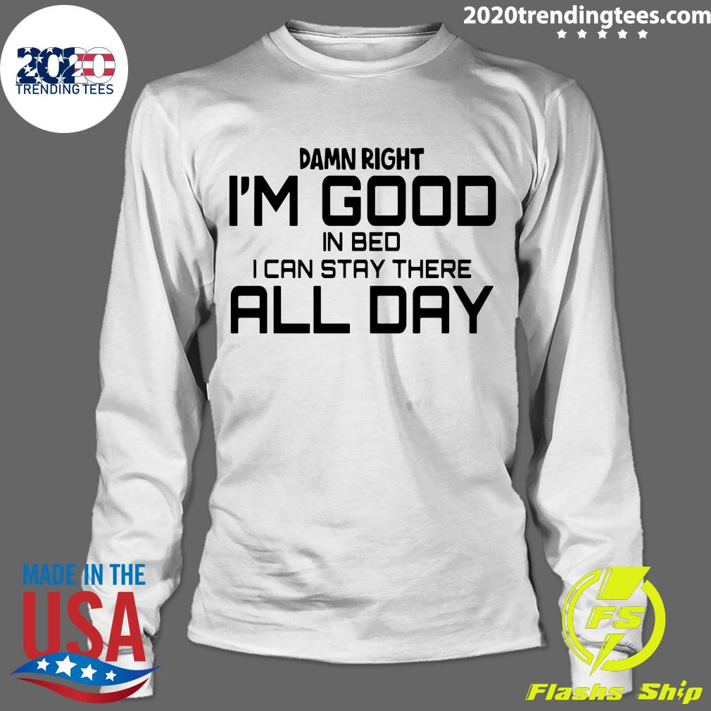 Damn Right I'm Good In Bed I can Stay There All Day Shirt Longsleeve