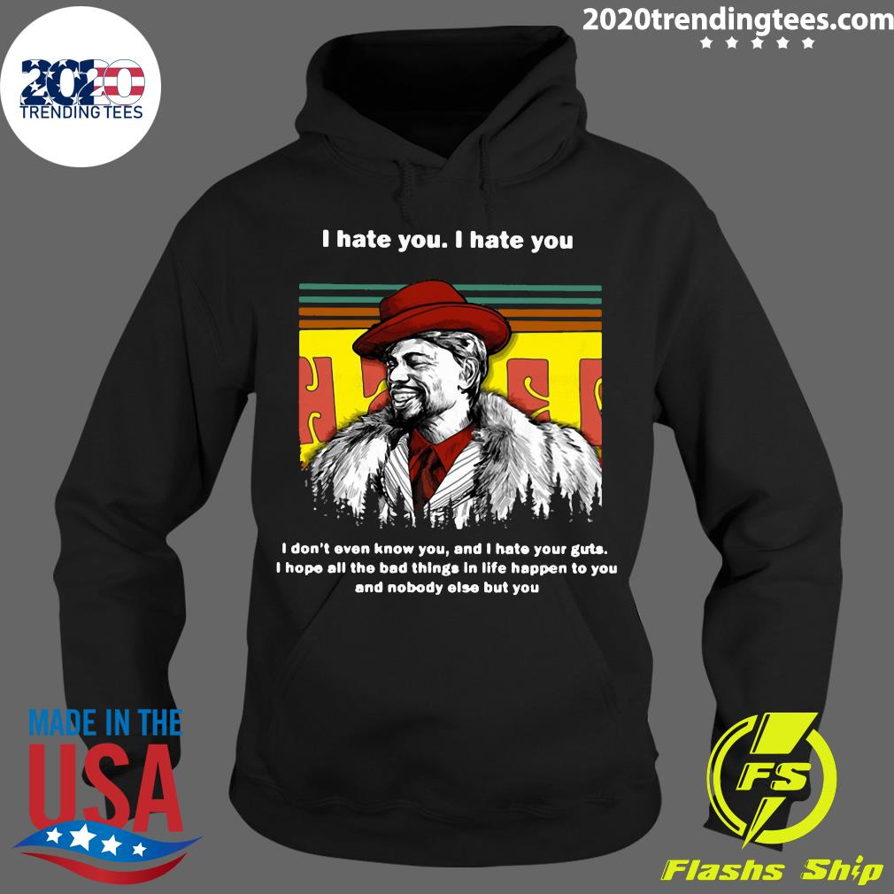 Dave Chappelle I Hate You I Hate I Don't Even Know You And I Hate Your Guts Shirt Hoodie