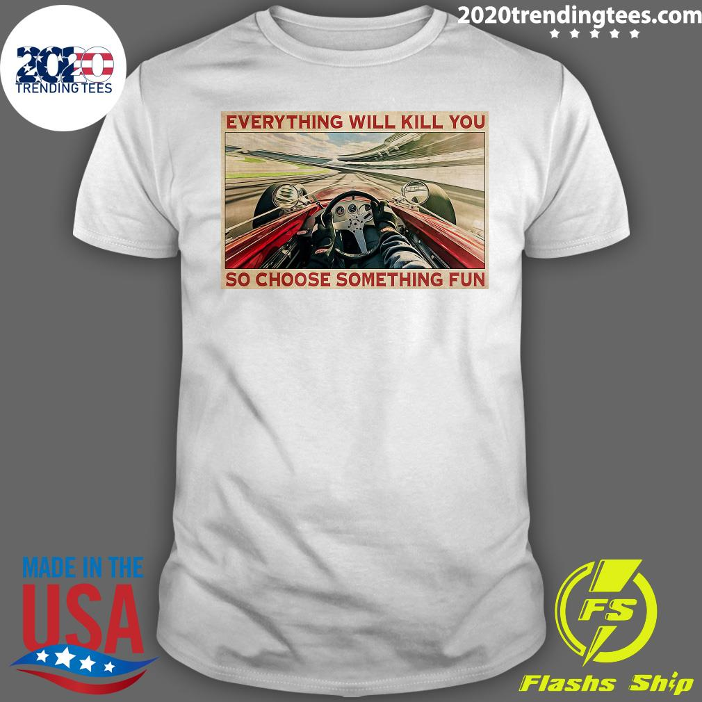 Everything Will Kill You So Choose Something Fun Shirt