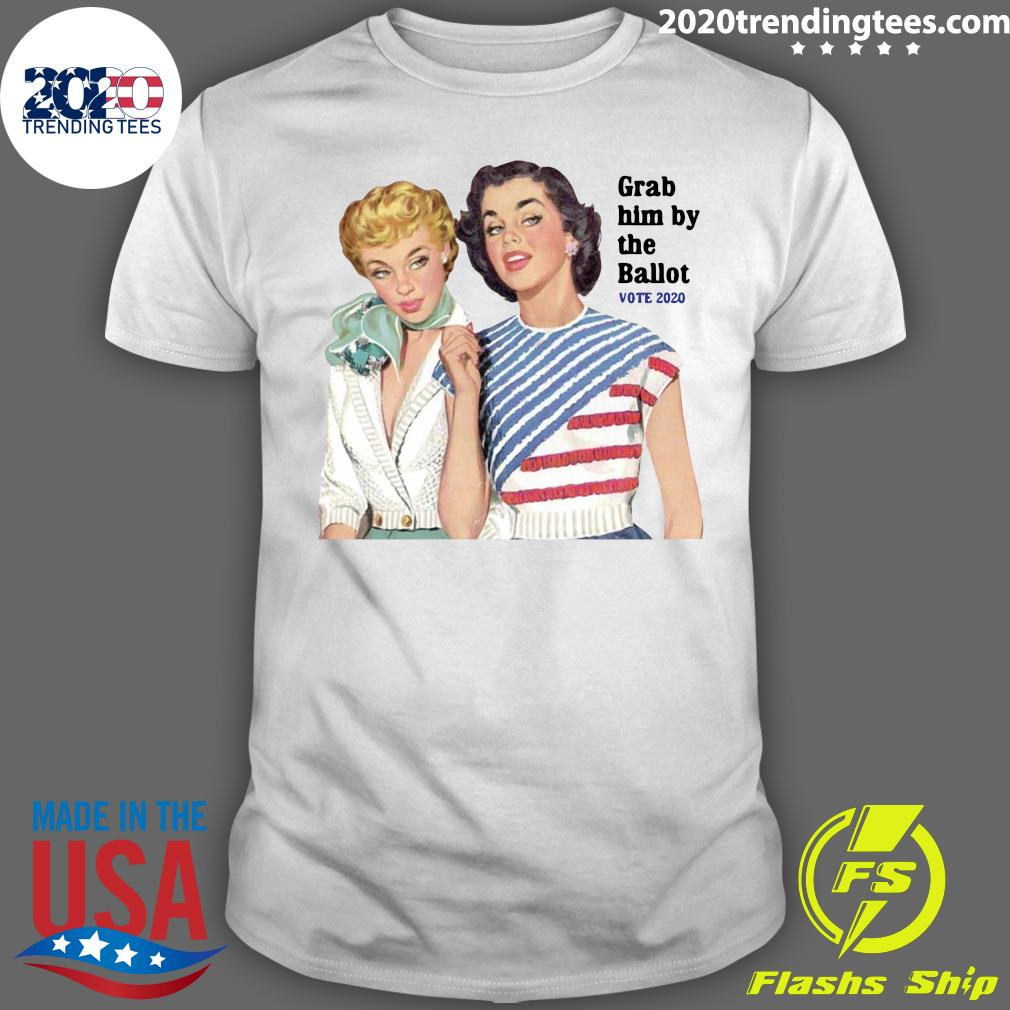 Grab Him By The Ballot Vote 2020 Shirt