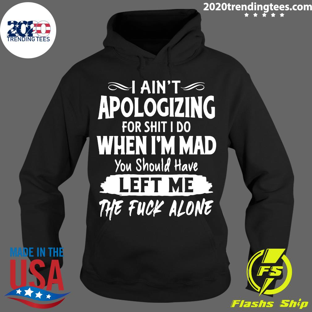 I Ain't Apologizing For Shit I Do When I'm Mad You Should Have Left Me The Fuck Alone Shirt Hoodie