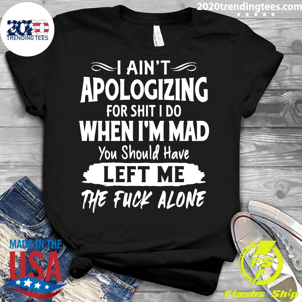 I Ain't Apologizing For Shit I Do When I'm Mad You Should Have Left Me The Fuck Alone Shirt Ladies tee