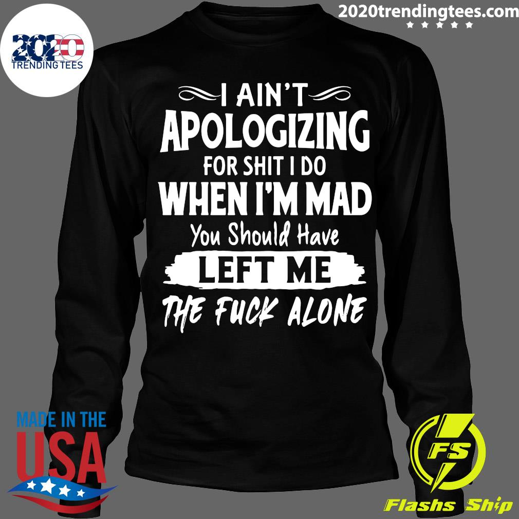 I Ain't Apologizing For Shit I Do When I'm Mad You Should Have Left Me The Fuck Alone Shirt Longsleeve