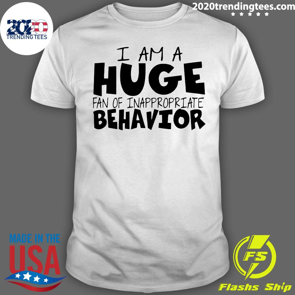 I Am A Huge Fan Of Inappropriate Behavior Shirt