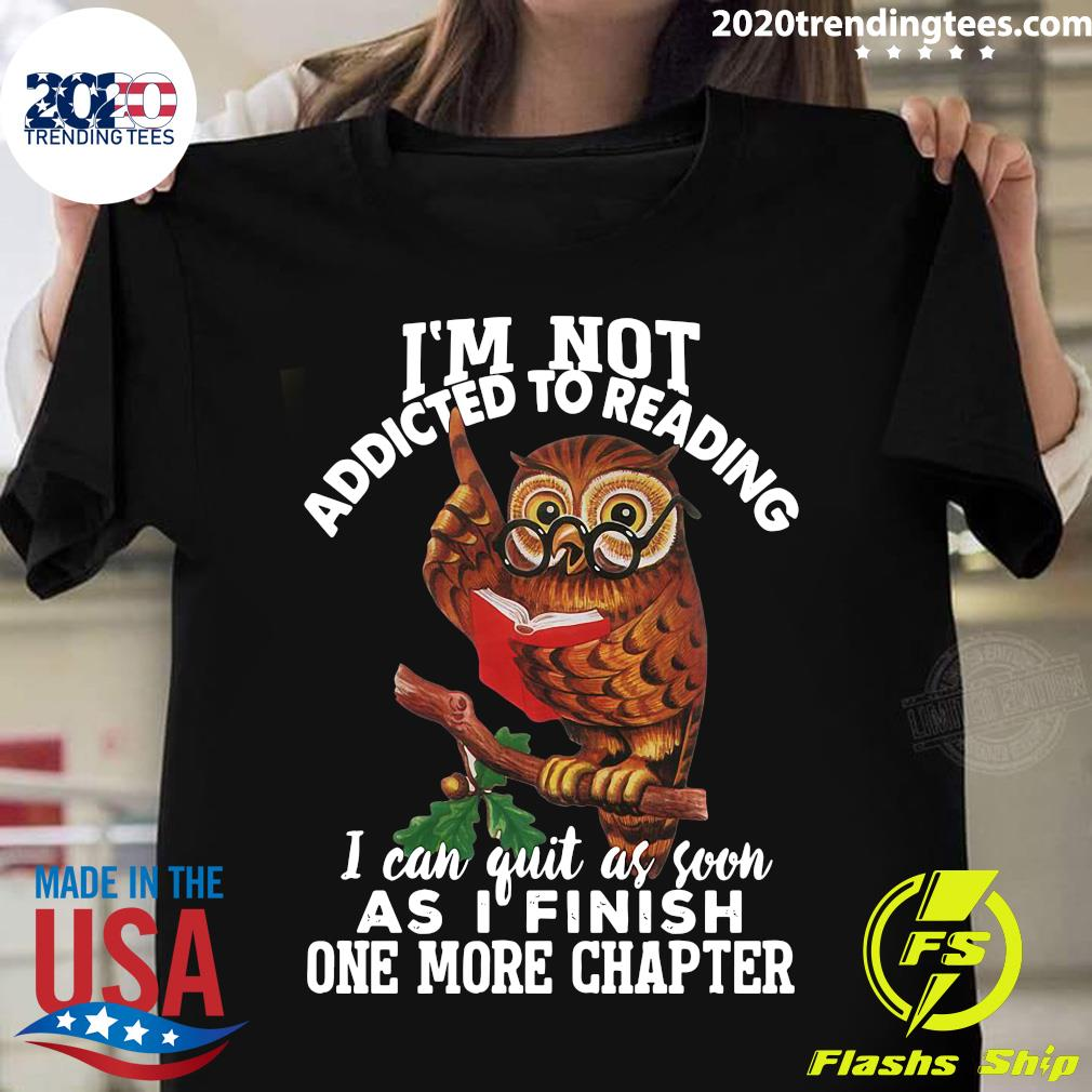 I'm Not Addicted To Reading I Can Quit As Soon As I Finish One More Chapter Owl Shirt
