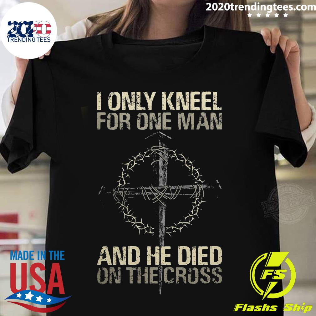I Only Kneel For One Man God And He Died On The Cross Shirt