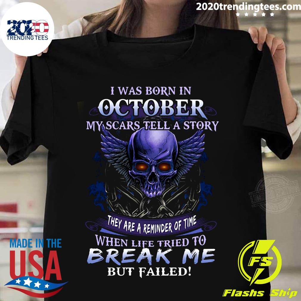 I Was Born In October My Scars Tell A Story When Life Tried To Break Me But Failed Shirt