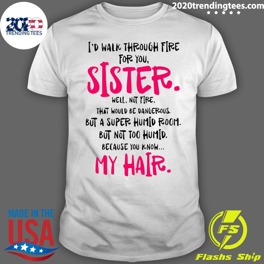 I Would Walk Through Fire For You Sister Because You Know My Hair Shirt