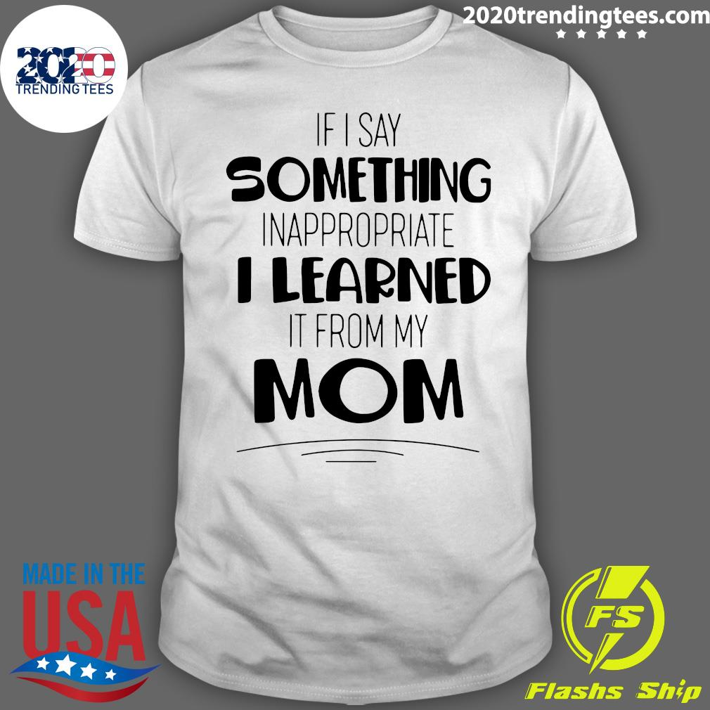 If I Say Something Inappropriate I Learned It From My Mom Shirt