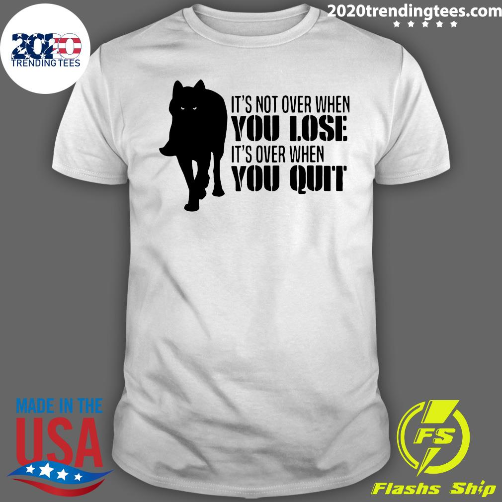 It's Not Over When You Lose It's Over When You Quit Wolf Shirt