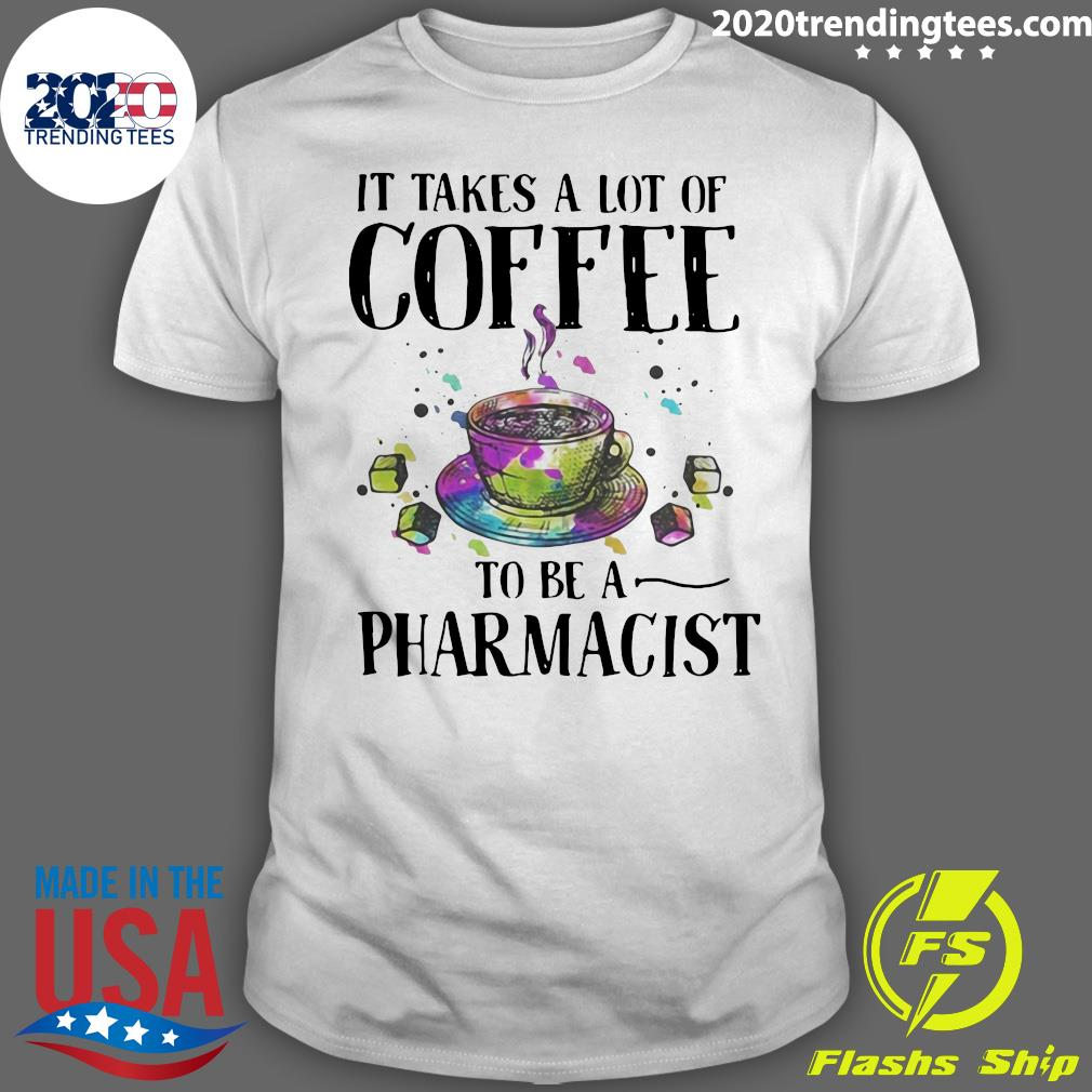It Takes A Lot Of Coffee To Be A Pharmacist Shirt
