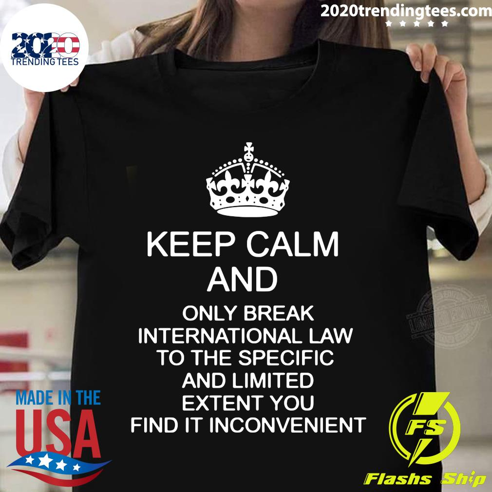 Keep Calm And Only Break International Law To The Specific And Limited Extent You Find In Inconvenient Shirt