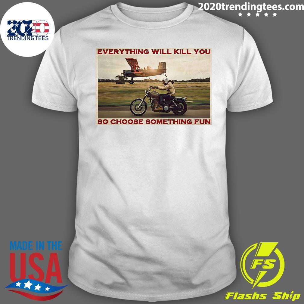 Motorbike and Planes Everything Will Kill You So Choose Something Fun Shirt
