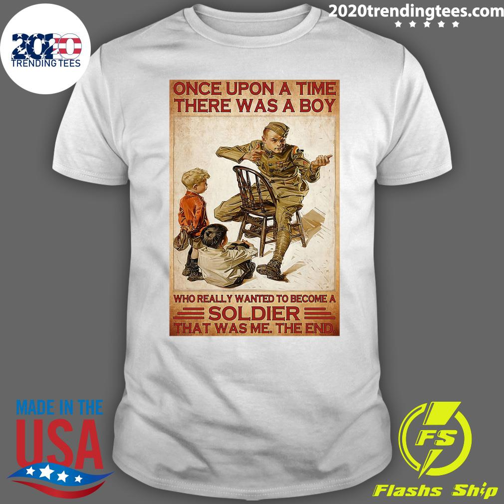 Veteran Once Upon A Time There Was A Boy Who Really Wanted To Become A Soldier That Was Me The End Shirt
