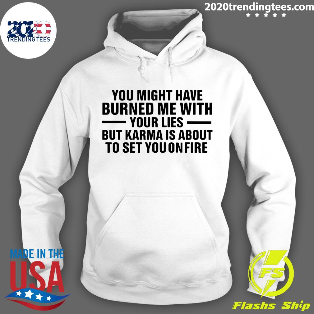 You Might Have Burned Me With Your Lies But Karma Is About To Set You On Fire Shirt Hoodie