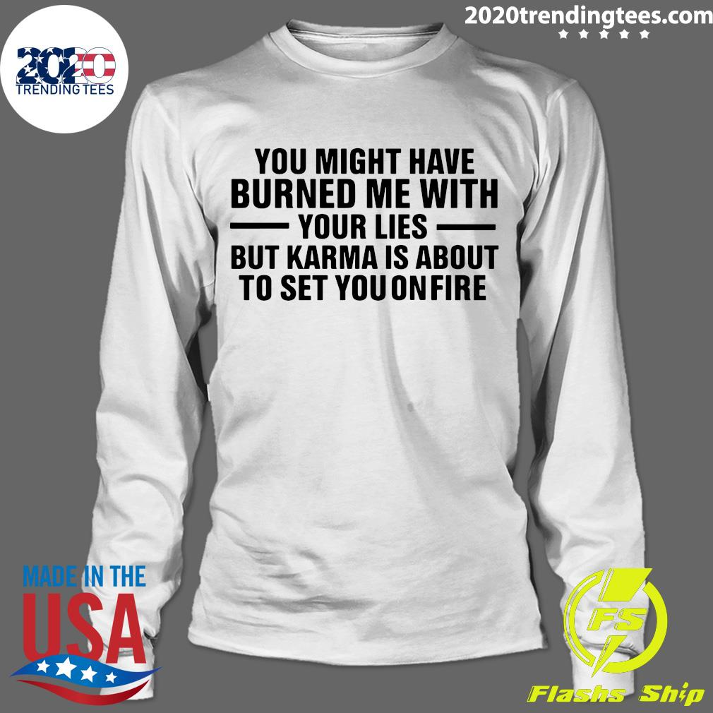 You Might Have Burned Me With Your Lies But Karma Is About To Set You On Fire Shirt Longsleeve
