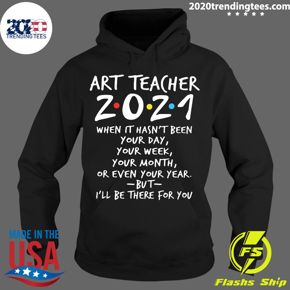Art Teacher 2021 When It Hasn't Been Your Day Your Week Your Month Or Even Your Year But I'll Be There For You Shirt Hoodie