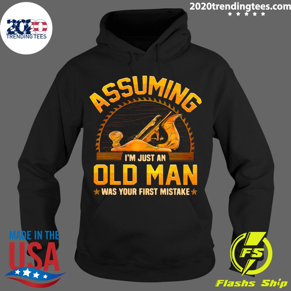 Assuming I'm Just An Old Man Was Your First Mistake Shirt Hoodie