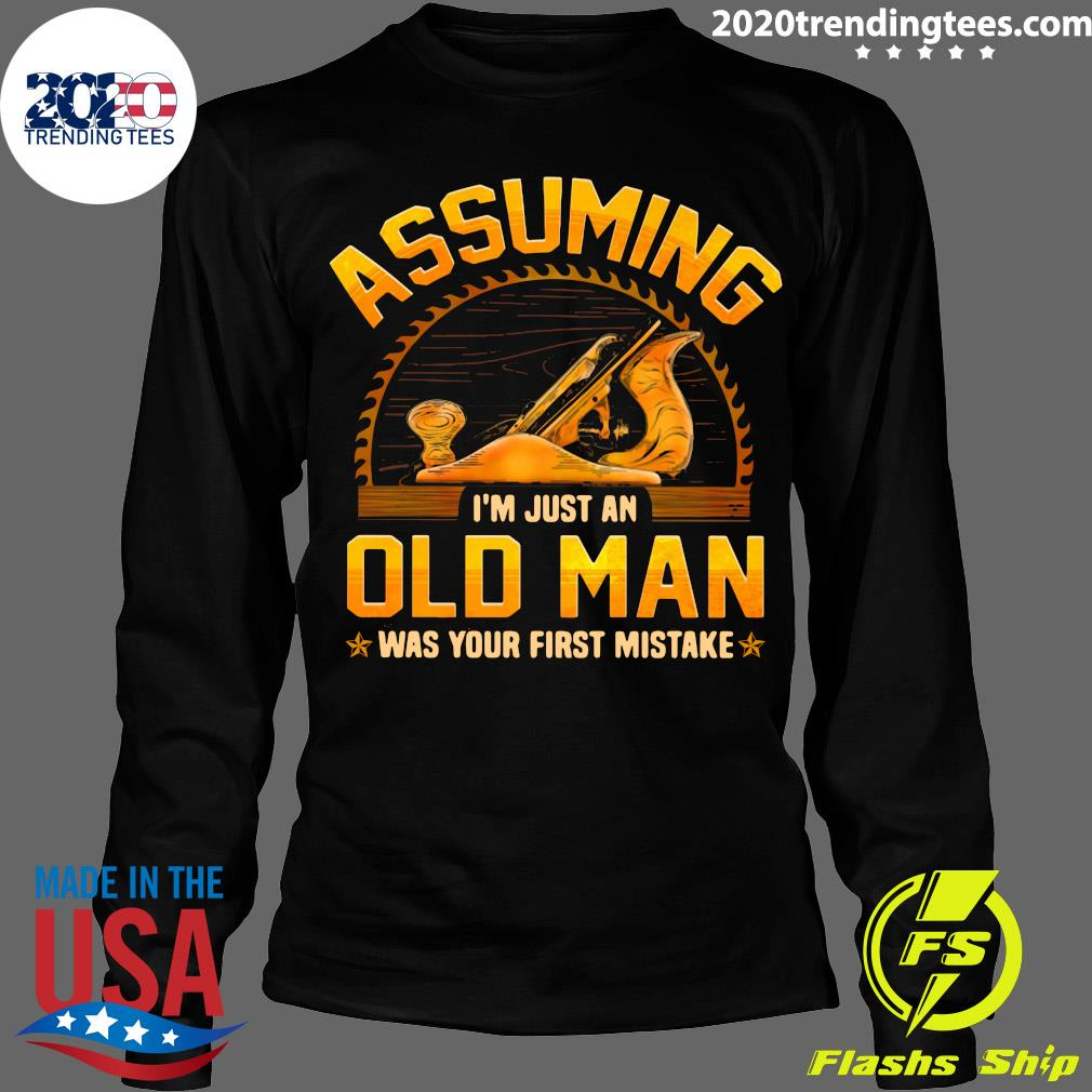 Assuming I'm Just An Old Man Was Your First Mistake Shirt Longsleeve