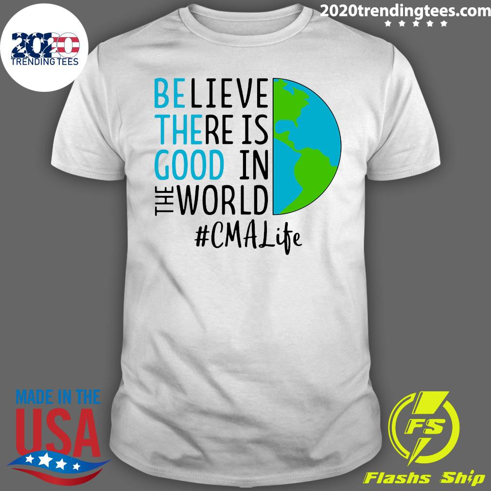 Believe There Is Good In The World CMA Life Shirt