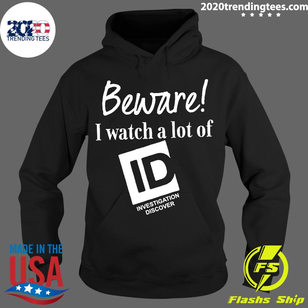 Beware I Watch A Lot Of Id Investigation Discover Shirt Hoodie