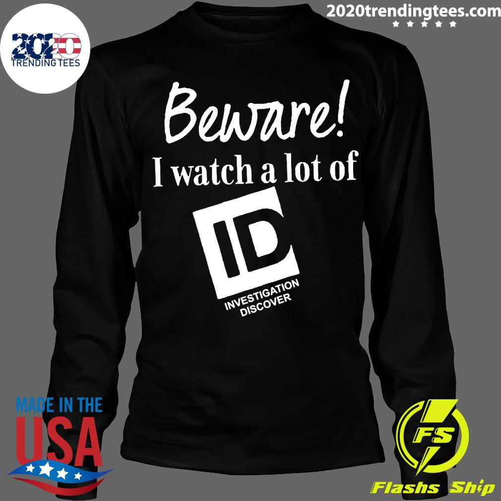 Beware I Watch A Lot Of Id Investigation Discover Shirt Longsleeve