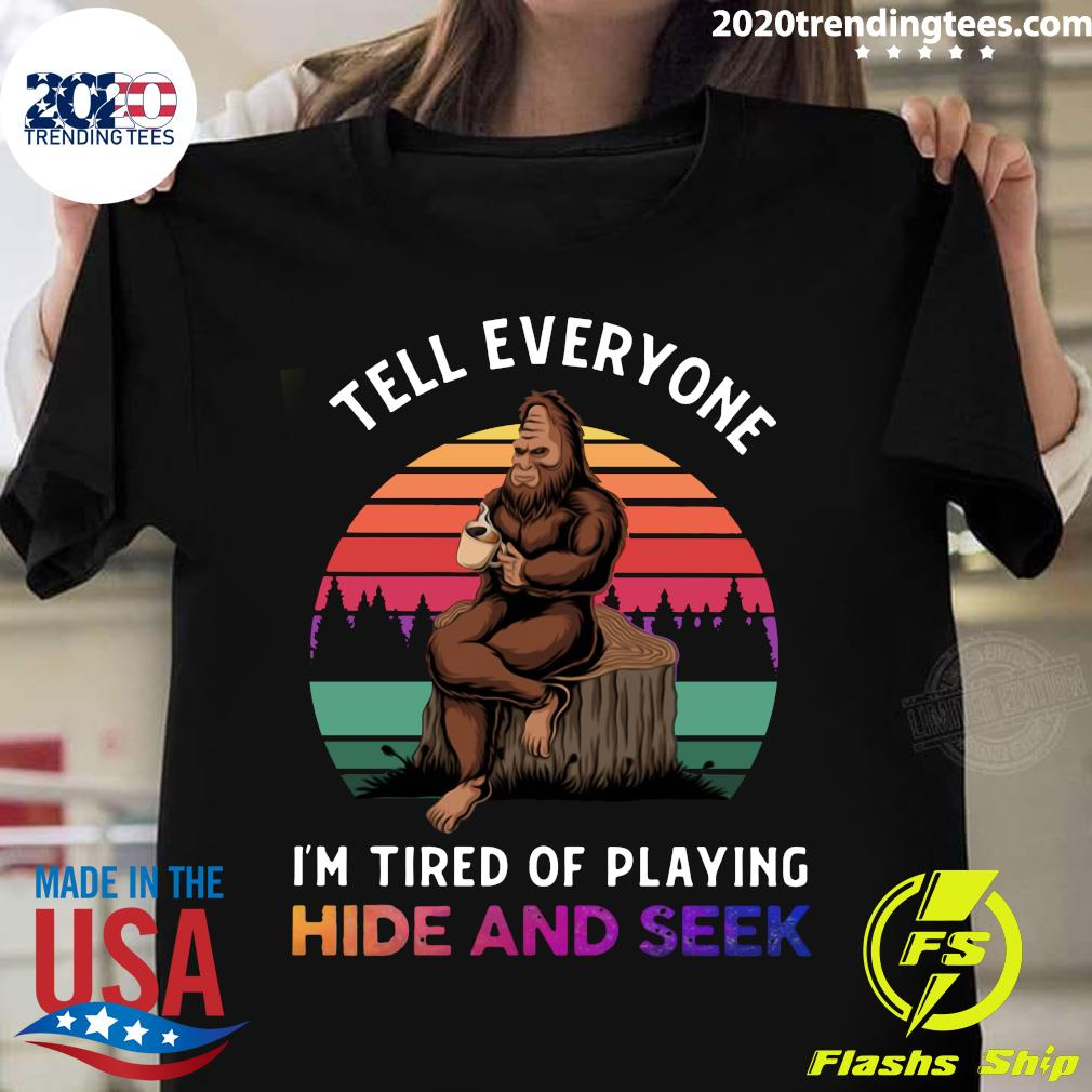 Bigfoot Tell Everyone I'm Tired Of Playing Hide And Seek Shirt
