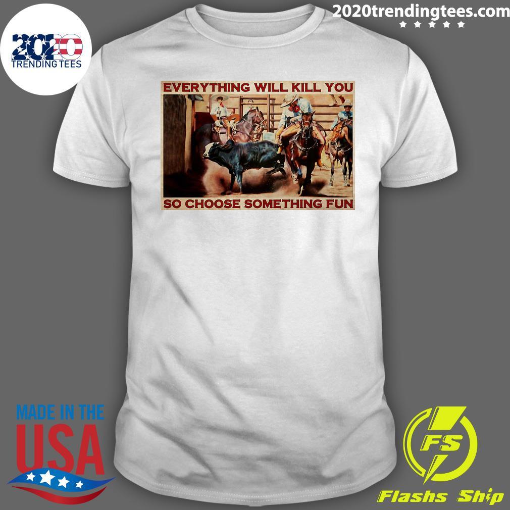 Bull Charreria Everything Will Kil You So Choose Something Fun Shirt