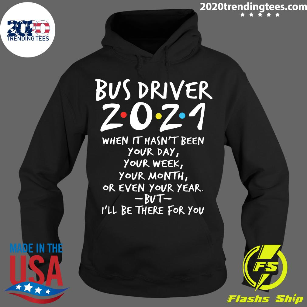 Bus Driver 2021 When It Hasn't Been Your Day Your Week Your Month Or Even Your Year But I'll Be There For You Shirt Hoodie