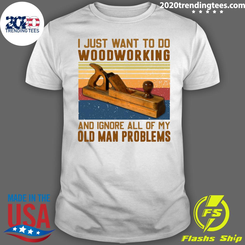 Carpenter I Just Want To Do Woodworking And Ignore All Of My Old Man Problems Shirt