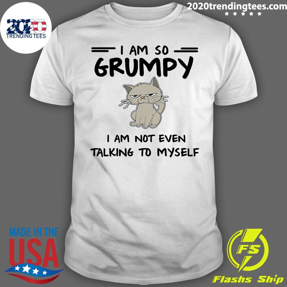 Cat I Am So Grumpy I Am Not Even Talking To Myself Shirt