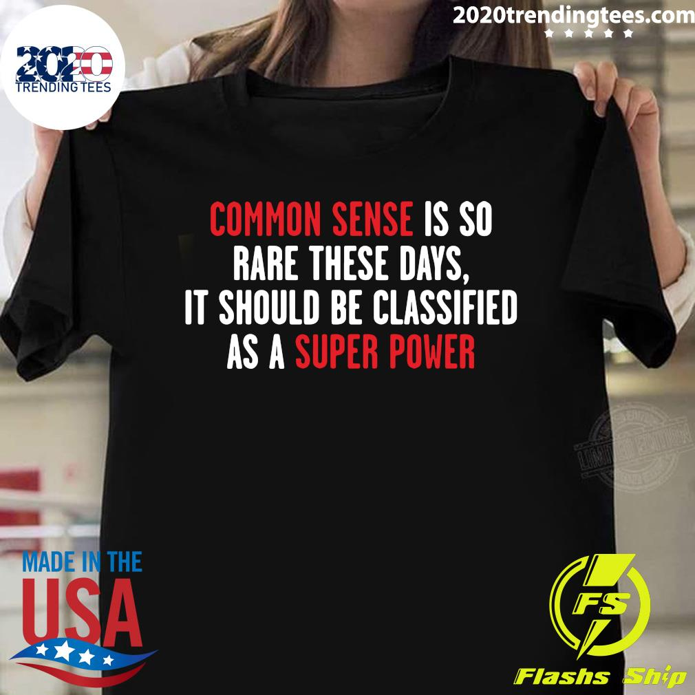 Common Sense Is So Rare These Days it Should Be Classified As A Super Power Shirt