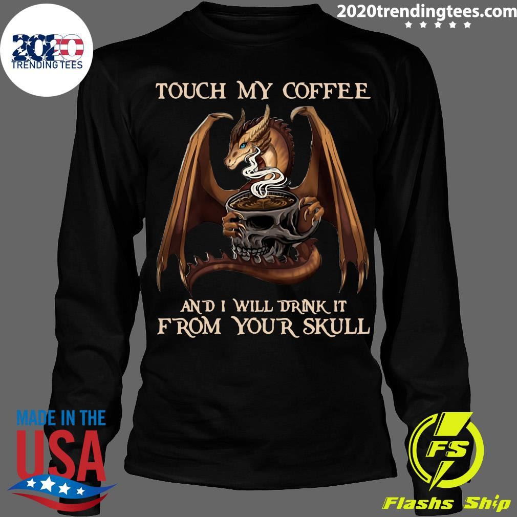 Dragon Touch My Coffee And I Will Drink It From Your Skull Shirt Longsleeve