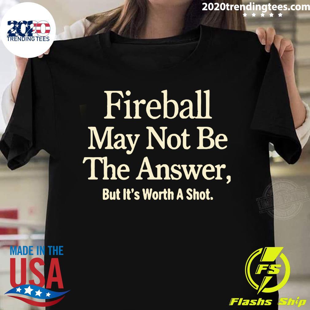 Fireball May Not Be The Answer But It Worth A Shot Shirt