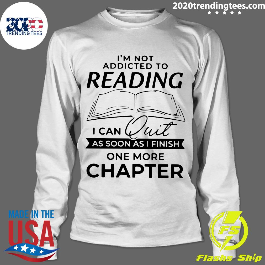 Funny I'm Not Addicted To Reading I Can Quit As Soon As I Finish Shirt Longsleeve