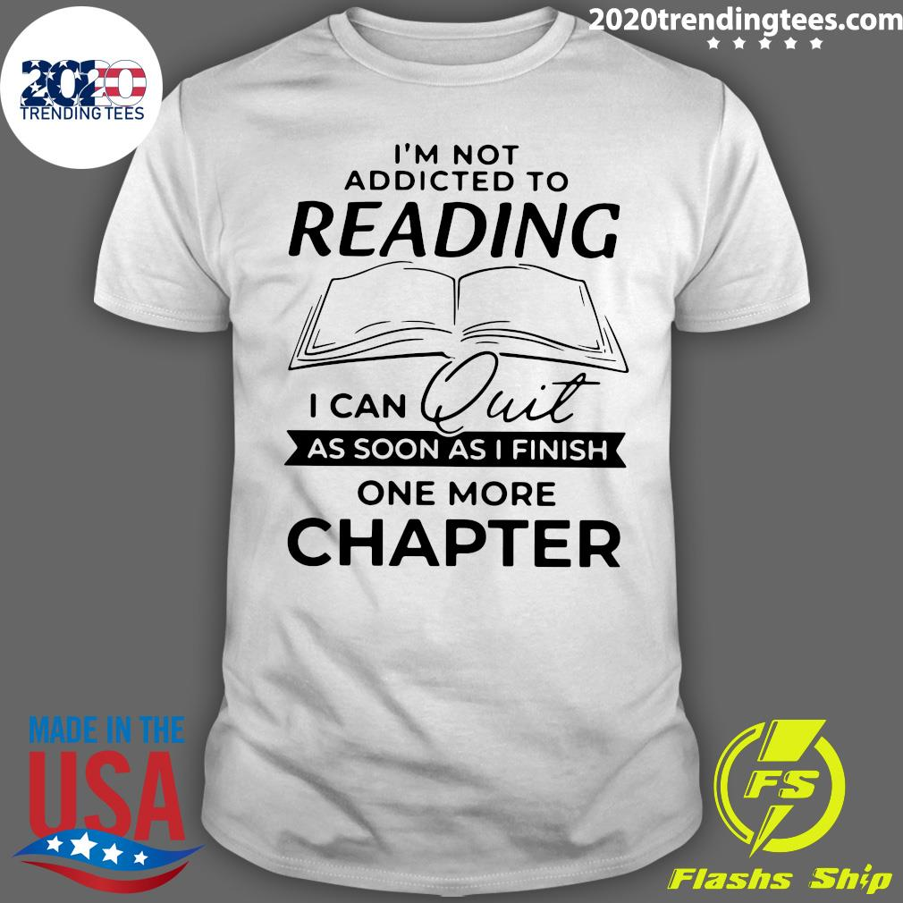 Funny I'm Not Addicted To Reading I Can Quit As Soon As I Finish Shirt