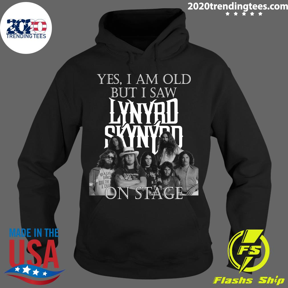 Funny Yes I Am Old But Saw Lynyrd Skynyrd On Stage Shirt Hoodie