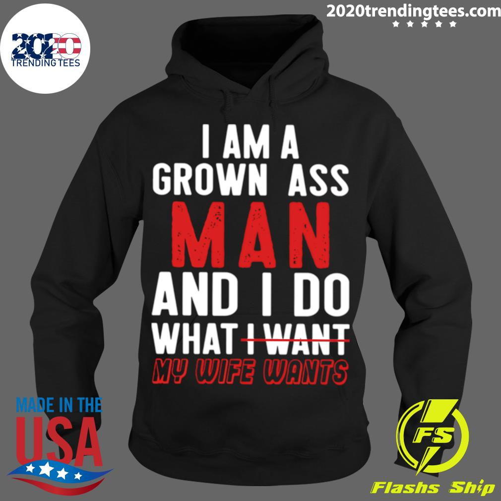Good I Am A Grown Ass Man And I Do What My Wife Wants s Hoodie