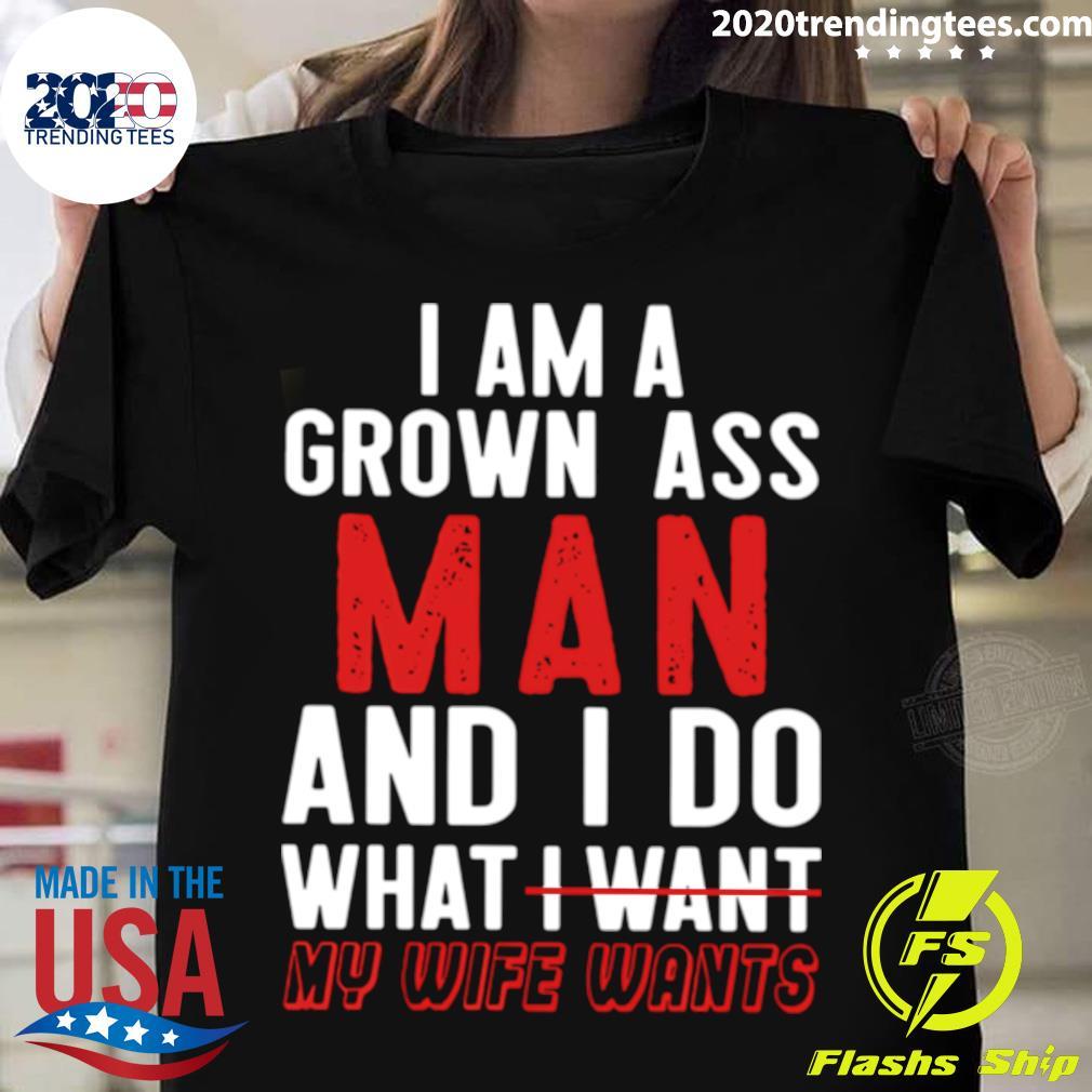 Good I Am A Grown Ass Man And I Do What My Wife Wants shirt