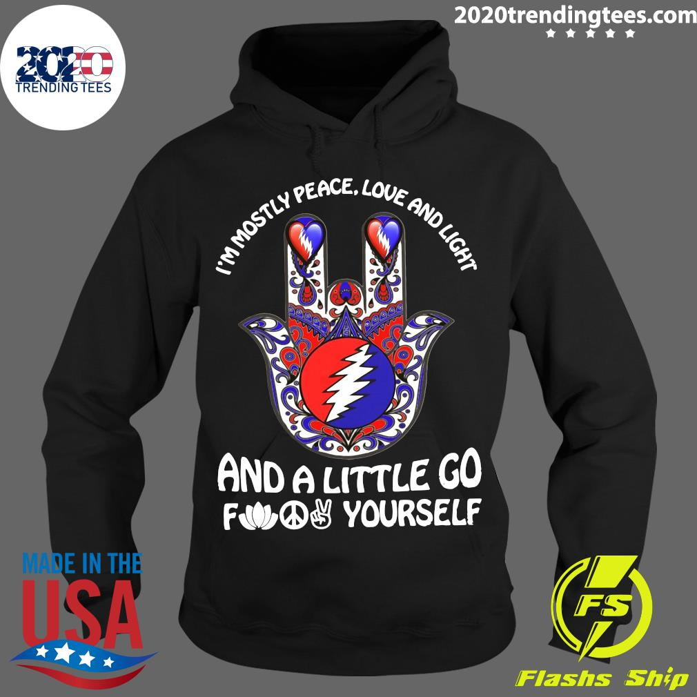 Grateful I'm Mostly Peace Love And Light And A Little Go Fuck Yourself Shirt Hoodie