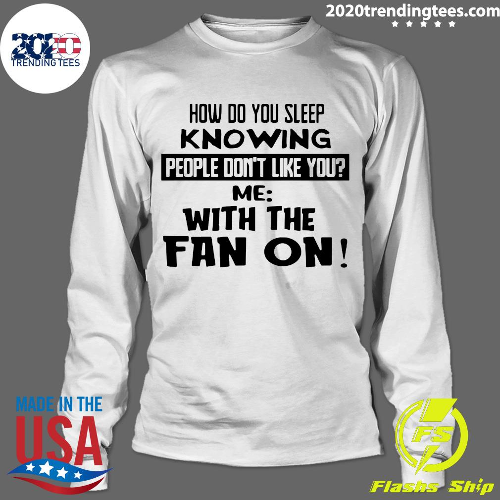 How Do You Sleep Knowing People Don't Like You Me With The Fan On Shirt Longsleeve