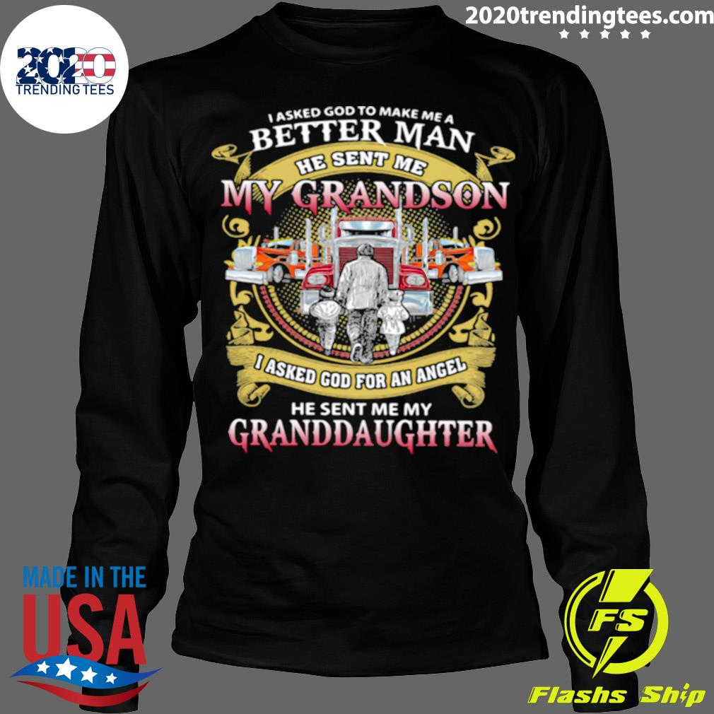 I Asked God To Make A Better Man He Sent Me My Grandson He Sent Me My Granddaughter Trucker Shirt Longsleeve
