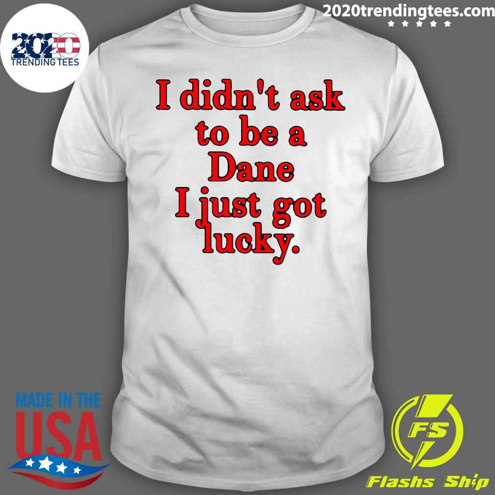 I Didn't Ask To Be Dane I Just Got Lucky Shirt