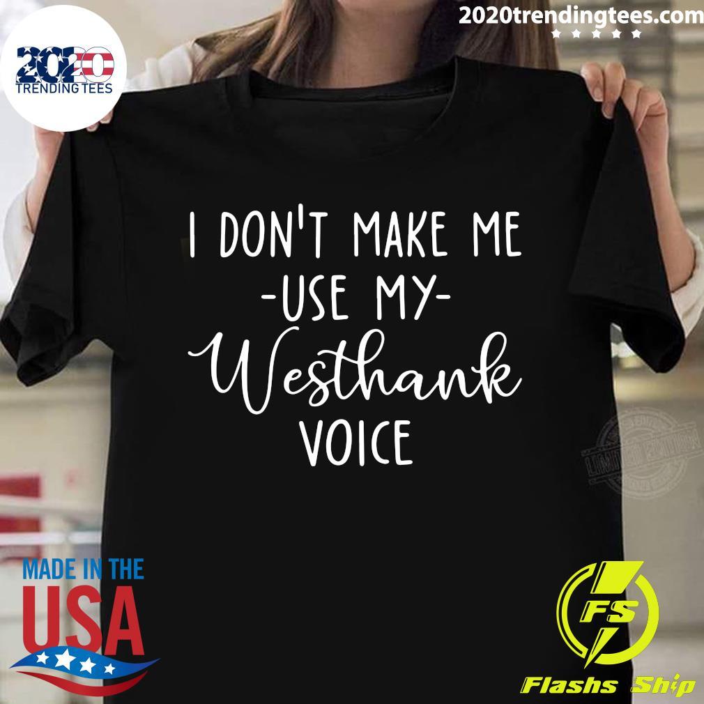 I Don't Make Me Use My Westhank Voice Shirt