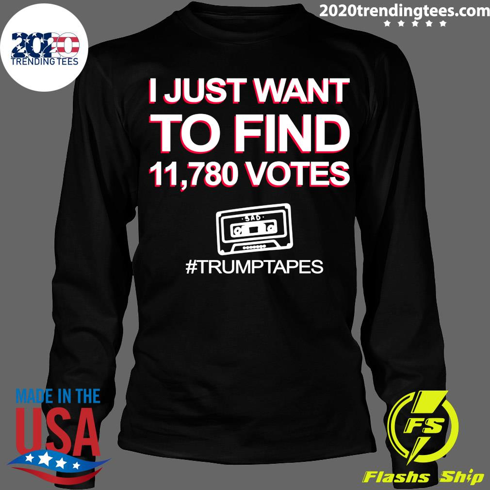 I Just Want To Find 11,780 Votes Trump Tapes Shirt Longsleeve