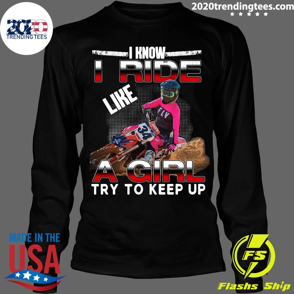 I Know I Ride Like A Girl Try To Keep Up Shirt Longsleeve