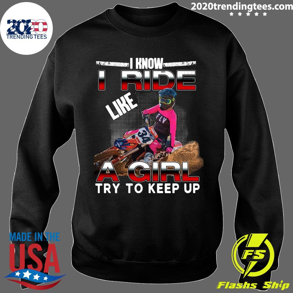 I Know I Ride Like A Girl Try To Keep Up Shirt Sweater